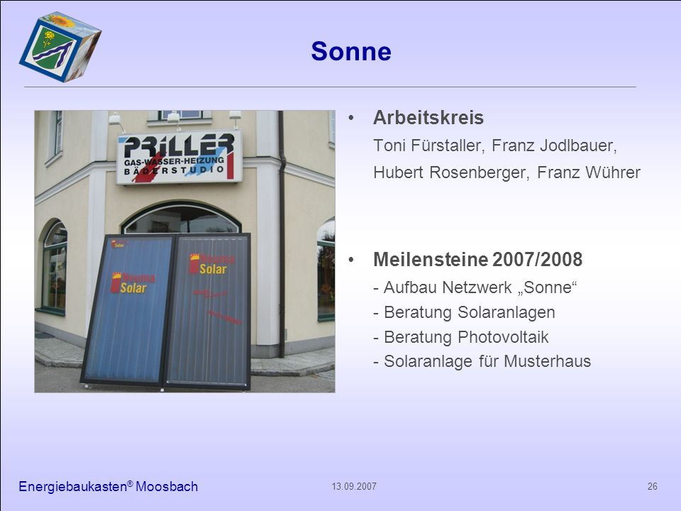 Energiebaukasten ® Moosbach 2613.09.2007 Sonne Arbeitskreis Toni Fürstaller, Franz Jodlbauer, Hubert Rosenberger, Franz Wührer Meilensteine 2007/2008