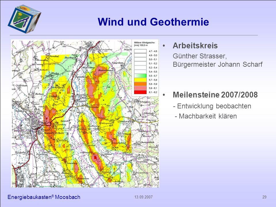 Energiebaukasten ® Moosbach 2913.09.2007 Wind und Geothermie Arbeitskreis Günther Strasser, Bürgermeister Johann Scharf Meilensteine 2007/2008 - Entwi