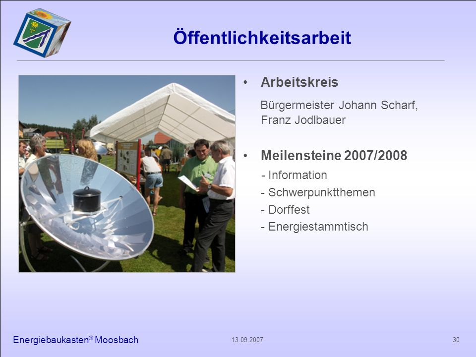Energiebaukasten ® Moosbach 3013.09.2007 Öffentlichkeitsarbeit Arbeitskreis Bürgermeister Johann Scharf, Franz Jodlbauer Meilensteine 2007/2008 - Info