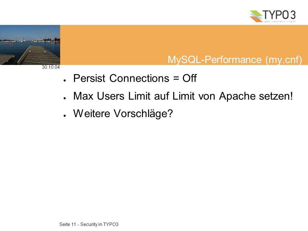 30.10.04 Seite 11 - Security in TYPO3 MySQL-Performance (my.cnf) Persist Connections = Off Max Users Limit auf Limit von Apache setzen.