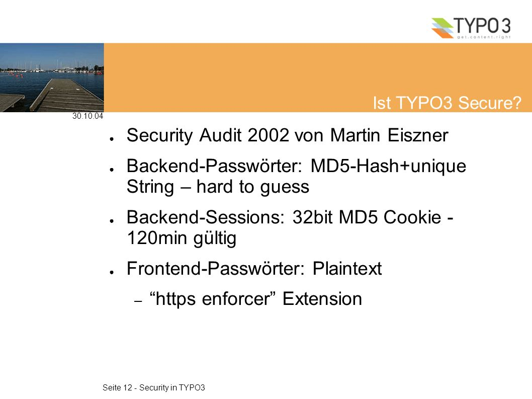30.10.04 Seite 12 - Security in TYPO3 Ist TYPO3 Secure? Security Audit 2002 von Martin Eiszner Backend-Passwörter: MD5-Hash+unique String – hard to gu