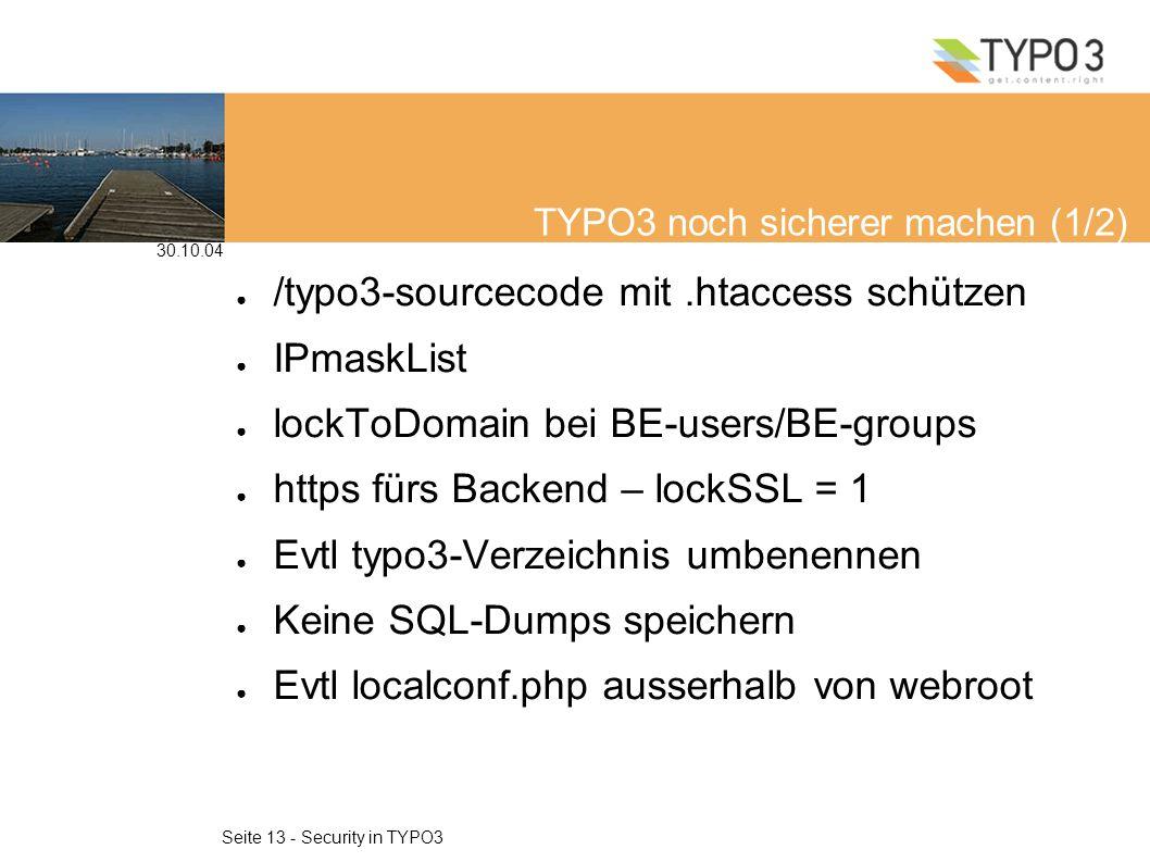 30.10.04 Seite 13 - Security in TYPO3 TYPO3 noch sicherer machen (1/2) /typo3-sourcecode mit.htaccess schützen IPmaskList lockToDomain bei BE-users/BE-groups https fürs Backend – lockSSL = 1 Evtl typo3-Verzeichnis umbenennen Keine SQL-Dumps speichern Evtl localconf.php ausserhalb von webroot