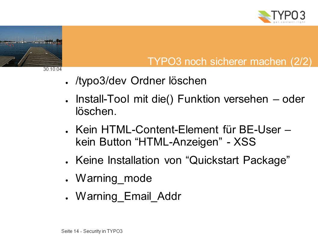 30.10.04 Seite 14 - Security in TYPO3 TYPO3 noch sicherer machen (2/2) /typo3/dev Ordner löschen Install-Tool mit die() Funktion versehen – oder löschen.