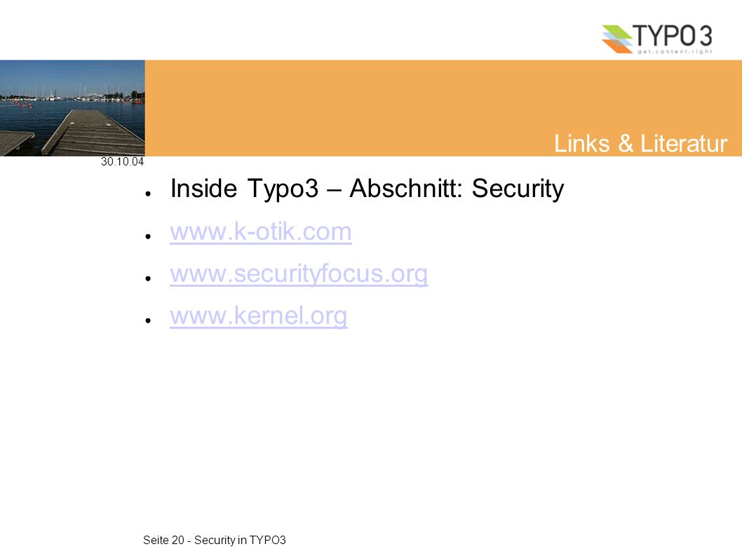 30.10.04 Seite 20 - Security in TYPO3 Links & Literatur Inside Typo3 – Abschnitt: Security www.k-otik.com www.securityfocus.org www.kernel.org