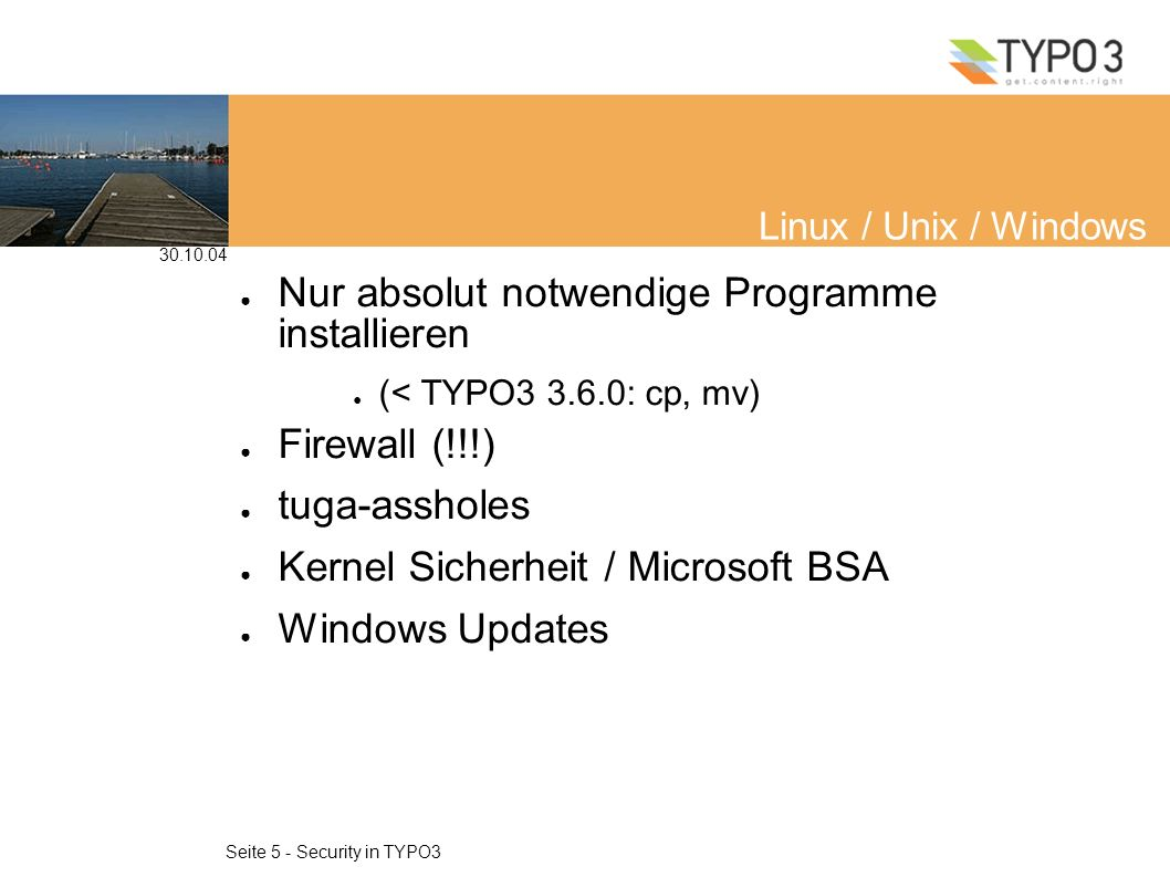 30.10.04 Seite 5 - Security in TYPO3 Linux / Unix / Windows Nur absolut notwendige Programme installieren (< TYPO3 3.6.0: cp, mv) Firewall (!!!) tuga-