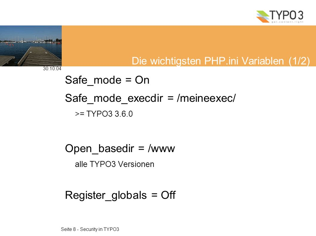 30.10.04 Seite 8 - Security in TYPO3 Die wichtigsten PHP.ini Variablen (1/2) Safe_mode = On Safe_mode_execdir = /meineexec/ >= TYPO3 3.6.0 Open_basedir = /www alle TYPO3 Versionen Register_globals = Off