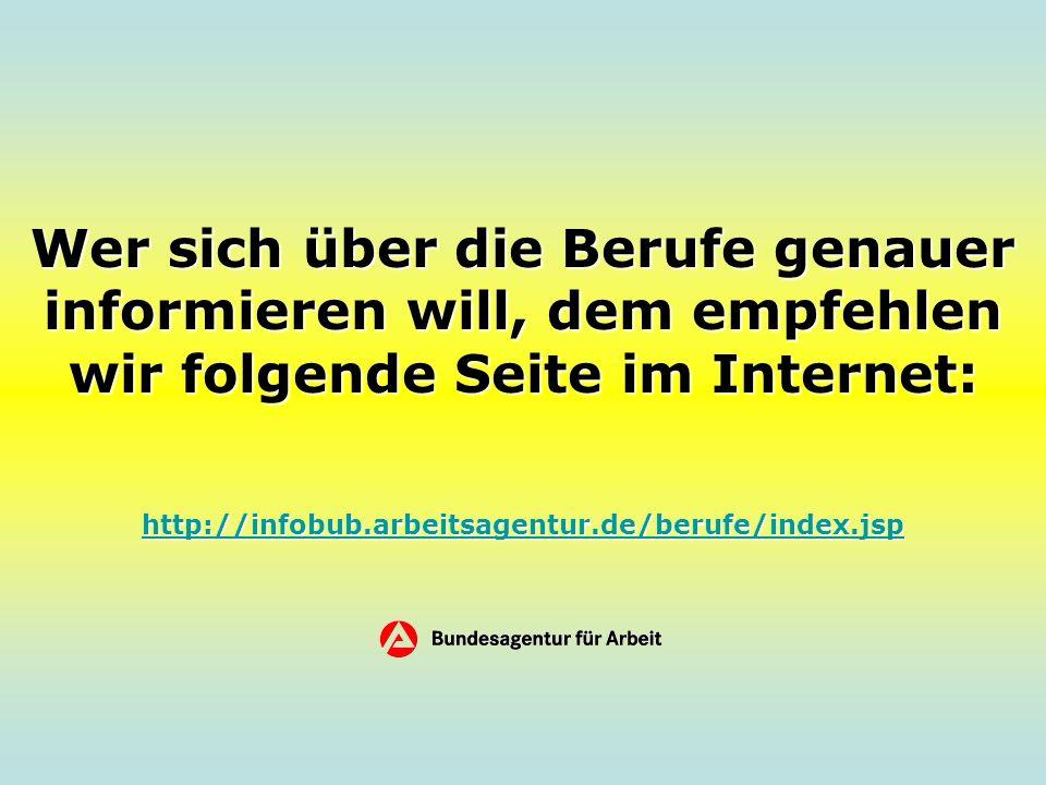 Wer sich über die Berufe genauer informieren will, dem empfehlen wir folgende Seite im Internet: http://infobub.arbeitsagentur.de/berufe/index.jsp http://infobub.arbeitsagentur.de/berufe/index.jsp