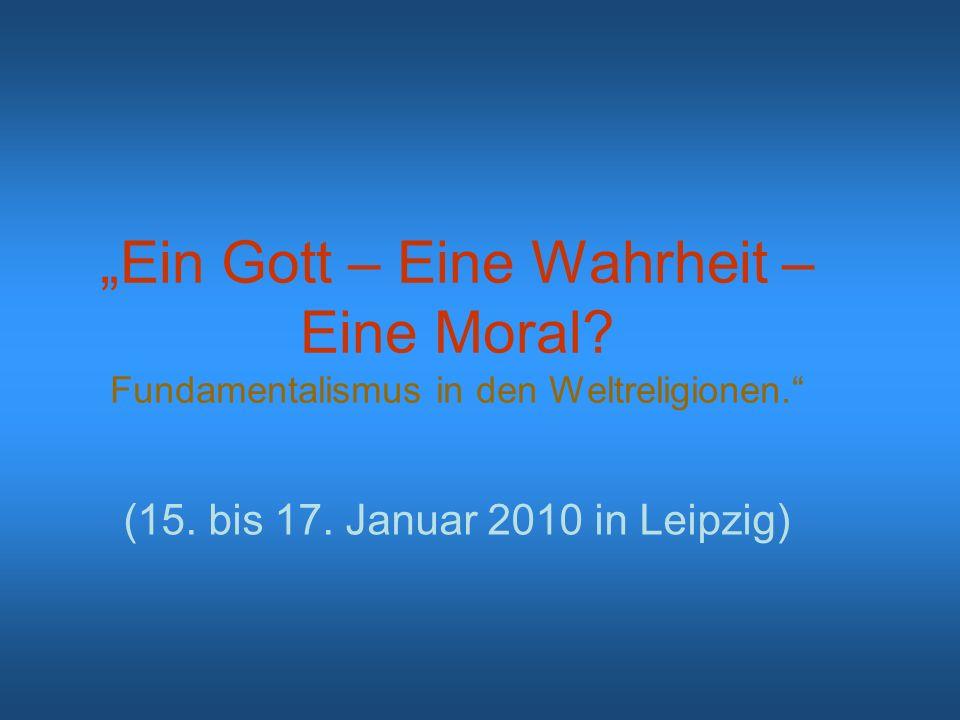 Ein Gott – Eine Wahrheit – Eine Moral? Fundamentalismus in den Weltreligionen. (15. bis 17. Januar 2010 in Leipzig)