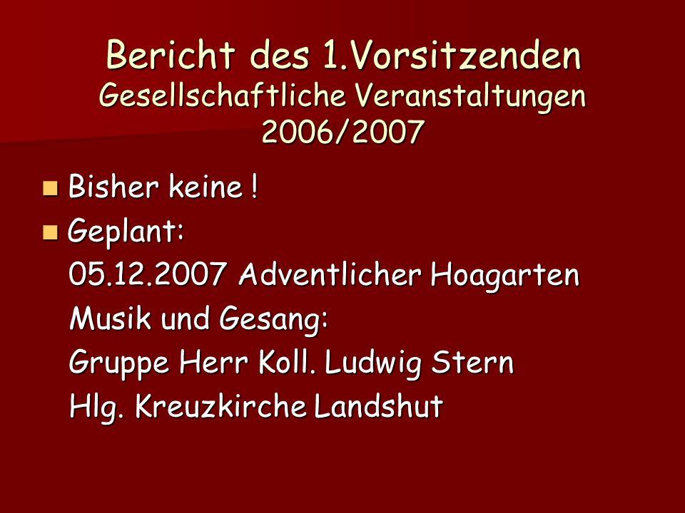 Bericht des 1.Vorsitzenden Gesellschaftliche Veranstaltungen 2006/2007 Bisher keine ! Bisher keine ! Geplant: Geplant: 05.12.2007 Adventlicher Hoagart