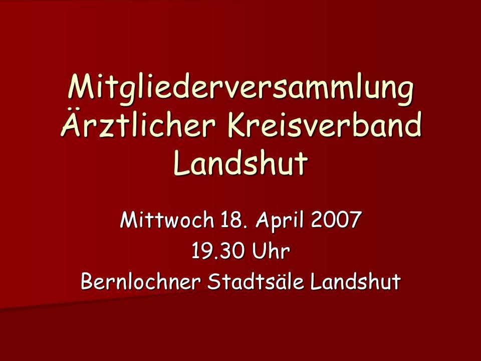Mitgliederversammlung Ärztlicher Kreisverband Landshut Mittwoch 18. April 2007 19.30 Uhr Bernlochner Stadtsäle Landshut