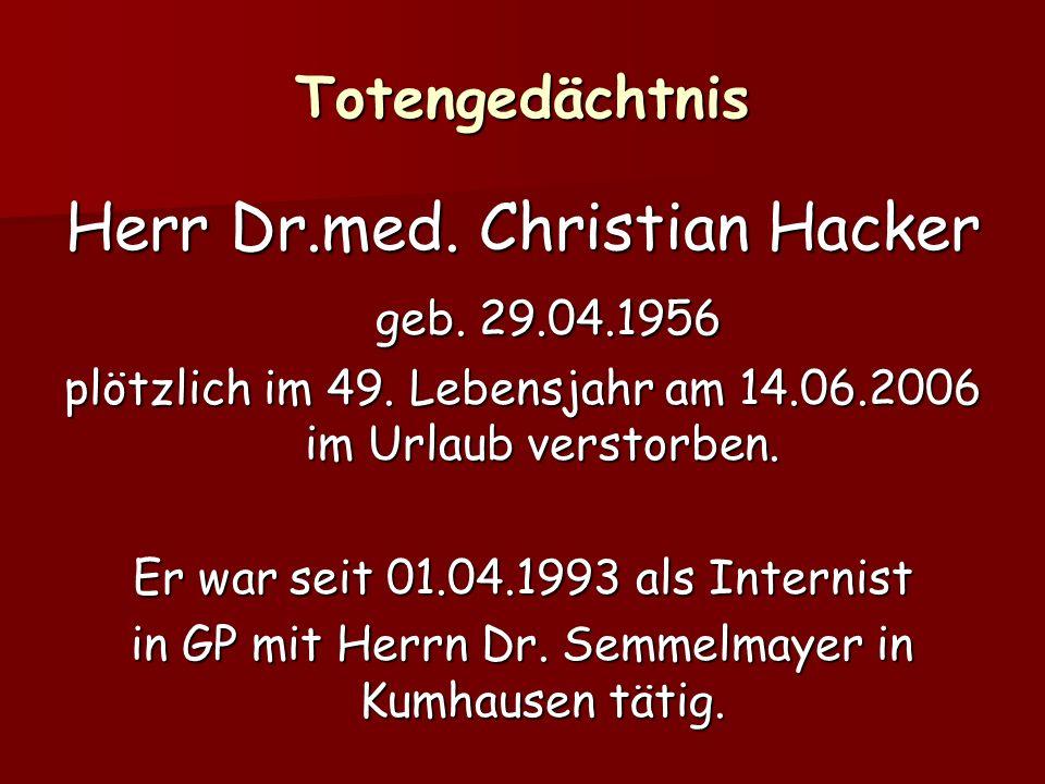 Totengedächtnis Herr Dr.med. Christian Hacker geb. 29.04.1956 geb. 29.04.1956 plötzlich im 49. Lebensjahr am 14.06.2006 im Urlaub verstorben. Er war s