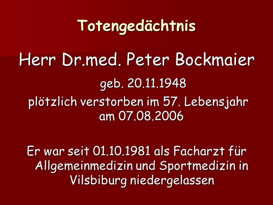 Totengedächtnis Herr Dr.med. Peter Bockmaier geb. 20.11.1948 geb. 20.11.1948 plötzlich verstorben im 57. Lebensjahr am 07.08.2006 plötzlich verstorben