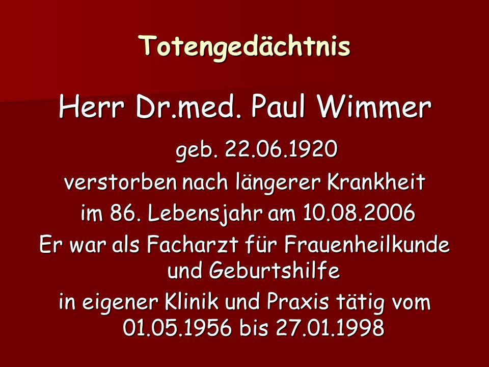 Totengedächtnis Herr Dr.med. Paul Wimmer geb. 22.06.1920 geb. 22.06.1920 verstorben nach längerer Krankheit im 86. Lebensjahr am 10.08.2006 im 86. Leb