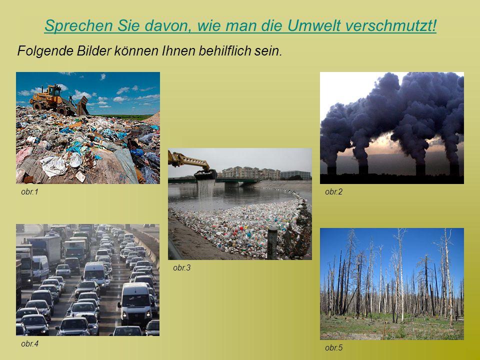 Sprechen Sie davon, wie man die Umwelt verschmutzt! Folgende Bilder können Ihnen behilflich sein. obr.4 obr.2 obr.3 obr.1 obr.5
