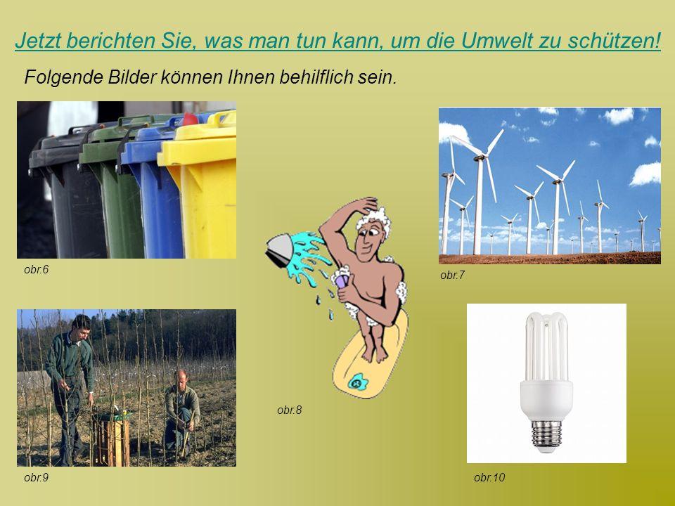 Jetzt berichten Sie, was man tun kann, um die Umwelt zu schützen! Folgende Bilder können Ihnen behilflich sein. obr.9 obr.7 obr.8 obr.6 obr.10