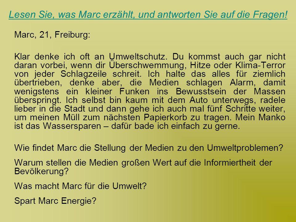 Lesen Sie, was Marc erzählt, und antworten Sie auf die Fragen! Marc, 21, Freiburg: Klar denke ich oft an Umweltschutz. Du kommst auch gar nicht daran