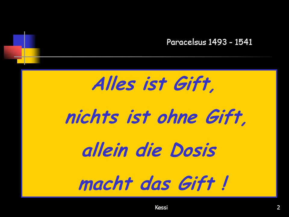 Kessi2 Alles ist Gift, nichts ist ohne Gift, allein die Dosis macht das Gift ! Paracelsus 1493 - 1541