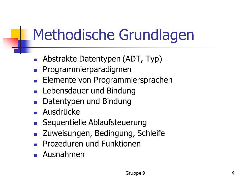 Gruppe 94 Methodische Grundlagen Abstrakte Datentypen (ADT, Typ) Programmierparadigmen Elemente von Programmiersprachen Lebensdauer und Bindung Datentypen und Bindung Ausdrücke Sequentielle Ablaufsteuerung Zuweisungen, Bedingung, Schleife Prozeduren und Funktionen Ausnahmen