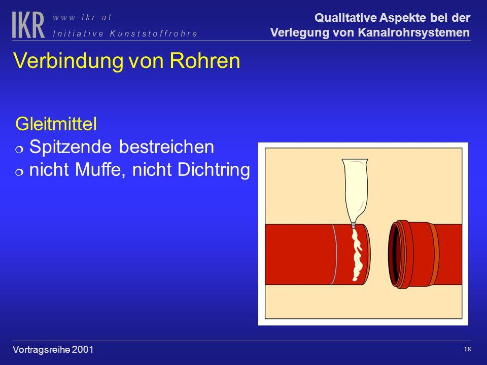 17 Qualitative Aspekte bei der Verlegung von Kanalrohrsystemen I n i t i a t i v e K u n s t s t o f f r o h r e w w w. i k r. a t Vortragsreihe 2001