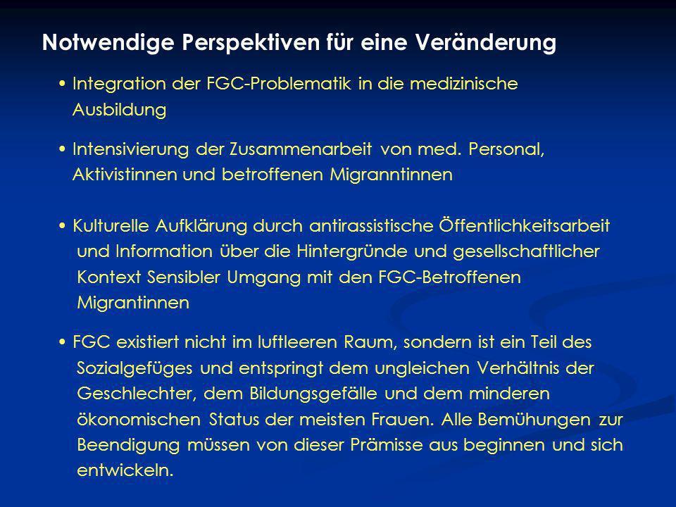 Notwendige Perspektiven für eine Veränderung Integration der FGC-Problematik in die medizinische Ausbildung Intensivierung der Zusammenarbeit von med.