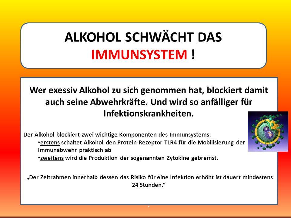 ALKOHOL SCHWÄCHT DAS IMMUNSYSTEM ! Wer exessiv Alkohol zu sich genommen hat, blockiert damit auch seine Abwehrkräfte. Und wird so anfälliger für Infek
