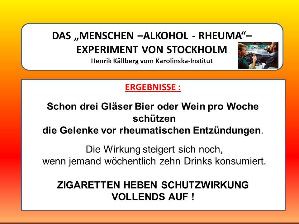 DAS MENSCHEN –ALKOHOL - RHEUMA– EXPERIMENT VON STOCKHOLM Henrik Källberg vom Karolinska-Institut ERGEBNISSE :. Schon drei Gläser Bier oder Wein pro Wo