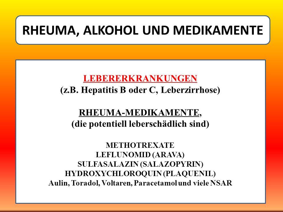 RHEUMA, ALKOHOL UND MEDIKAMENTE LEBERERKRANKUNGEN (z.B. Hepatitis B oder C, Leberzirrhose) RHEUMA-MEDIKAMENTE, (die potentiell leberschädlich sind) ME
