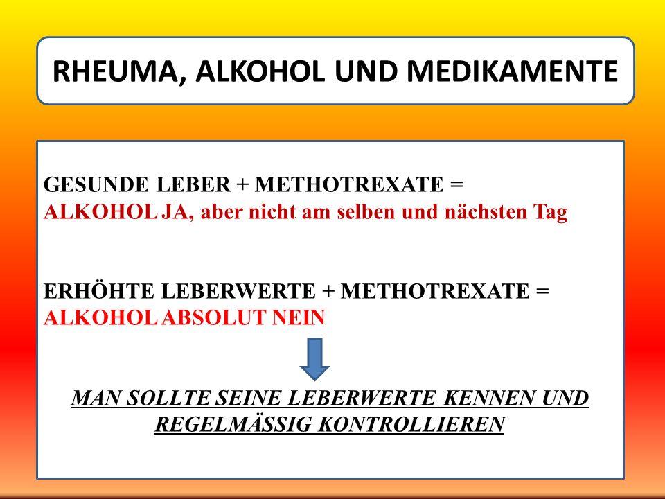 RHEUMA, ALKOHOL UND MEDIKAMENTE GESUNDE LEBER + METHOTREXATE = ALKOHOL JA, aber nicht am selben und nächsten Tag ERHÖHTE LEBERWERTE + METHOTREXATE = A