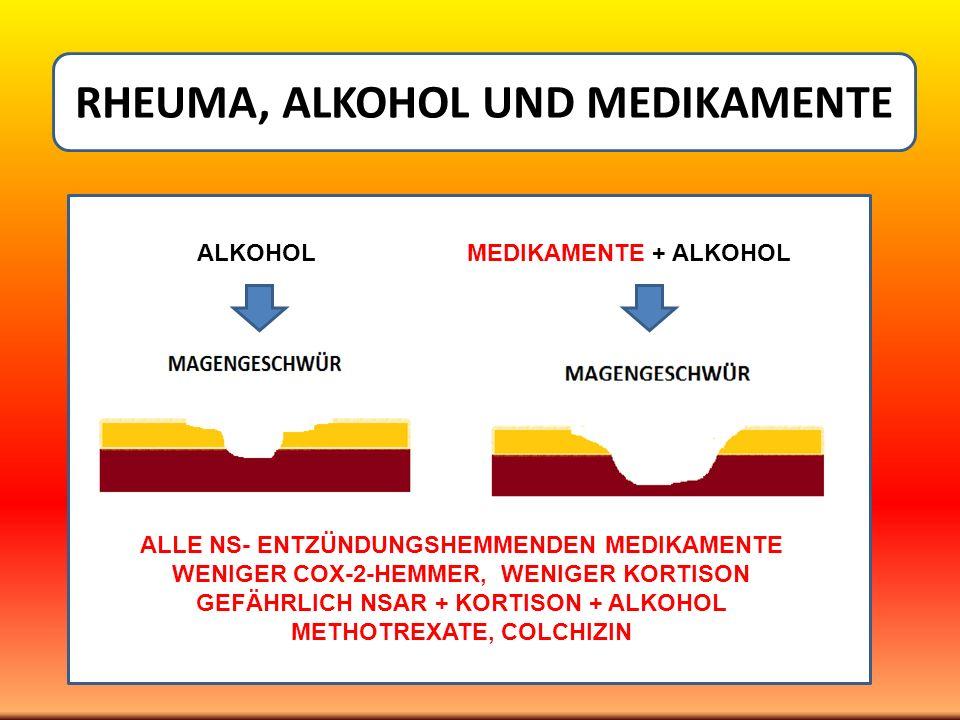 L ALKOHOLMEDIKAMENTE + ALKOHOL RHEUMA, ALKOHOL UND MEDIKAMENTE ALLE NS- ENTZÜNDUNGSHEMMENDEN MEDIKAMENTE WENIGER COX-2-HEMMER, WENIGER KORTISON GEFÄHR