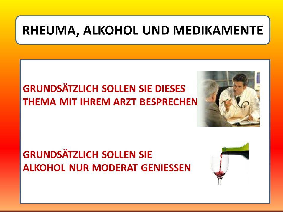 RHEUMA, ALKOHOL UND MEDIKAMENTE GRUNDSÄTZLICH SOLLEN SIE DIESES THEMA MIT IHREM ARZT BESPRECHEN GRUNDSÄTZLICH SOLLEN SIE ALKOHOL NUR MODERAT GENIESSEN