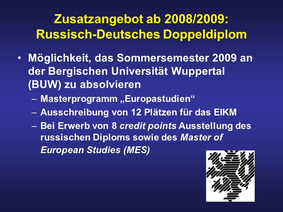 Zusatzangebot ab 2008/2009: Russisch-Deutsches Doppeldiplom Möglichkeit, das Sommersemester 2009 an der Bergischen Universität Wuppertal (BUW) zu absolvieren –Masterprogramm Europastudien –Ausschreibung von 12 Plätzen für das EIKM –Bei Erwerb von 8 credit points Ausstellung des russischen Diploms sowie des Master of European Studies (MES)