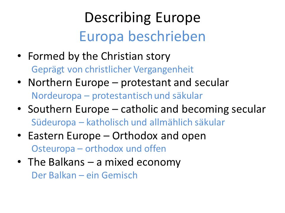 Describing Europe Europa beschrieben Formed by the Christian story Geprägt von christlicher Vergangenheit Northern Europe – protestant and secular Nordeuropa – protestantisch und säkular Southern Europe – catholic and becoming secular Südeuropa – katholisch und allmählich säkular Eastern Europe – Orthodox and open Osteuropa – orthodox und offen The Balkans – a mixed economy Der Balkan – ein Gemisch