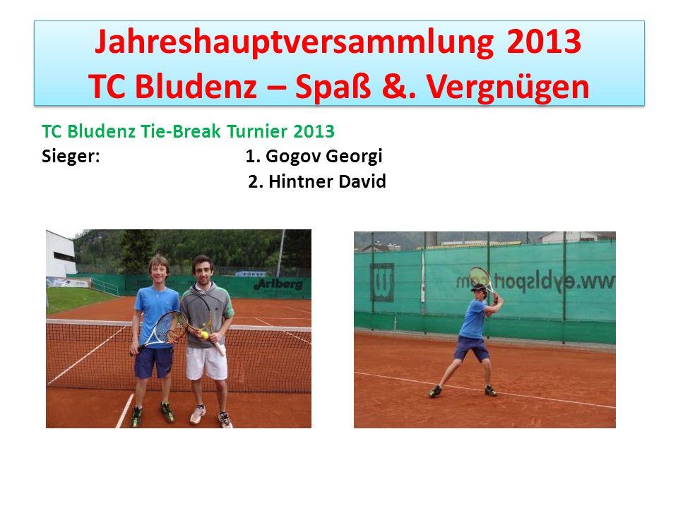 Jahreshauptversammlung 2013 TC Bludenz – Spaß &. Vergnügen TC Bludenz Tie-Break Turnier 2013 Sieger: 1. Gogov Georgi 2. Hintner David