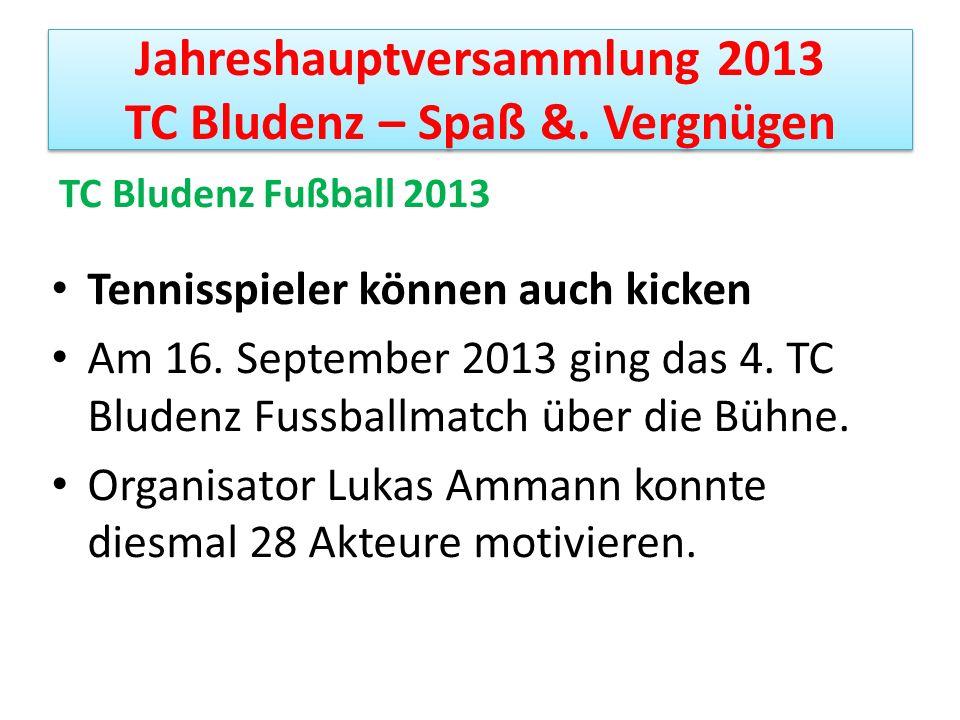 Jahreshauptversammlung 2013 TC Bludenz – Spaß &. Vergnügen TC Bludenz Fußball 2013 Tennisspieler können auch kicken Am 16. September 2013 ging das 4.