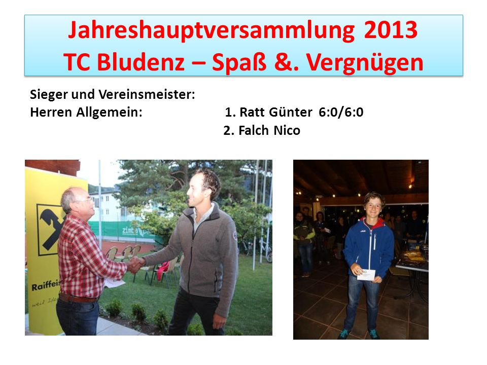 Jahreshauptversammlung 2013 TC Bludenz – Spaß &. Vergnügen Sieger und Vereinsmeister: Herren Allgemein: 1. Ratt Günter 6:0/6:0 2. Falch Nico