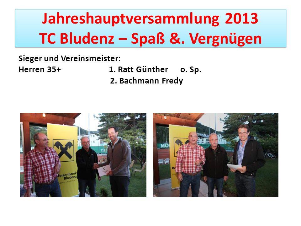 Jahreshauptversammlung 2013 TC Bludenz – Spaß &. Vergnügen Sieger und Vereinsmeister: Herren 35+ 1. Ratt Günther o. Sp. 2. Bachmann Fredy