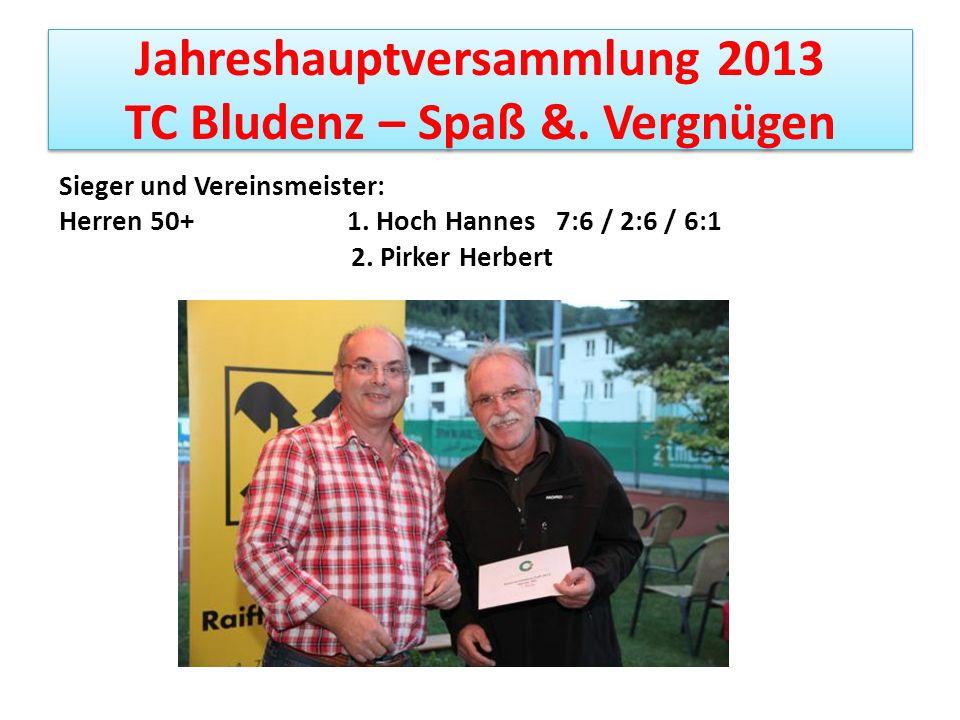 Jahreshauptversammlung 2013 TC Bludenz – Spaß &. Vergnügen Sieger und Vereinsmeister: Herren 50+ 1. Hoch Hannes 7:6 / 2:6 / 6:1 2. Pirker Herbert