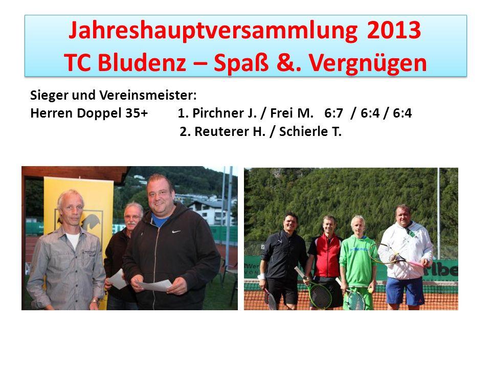 Jahreshauptversammlung 2013 TC Bludenz – Spaß &. Vergnügen Sieger und Vereinsmeister: Herren Doppel 35+ 1. Pirchner J. / Frei M. 6:7 / 6:4 / 6:4 2. Re