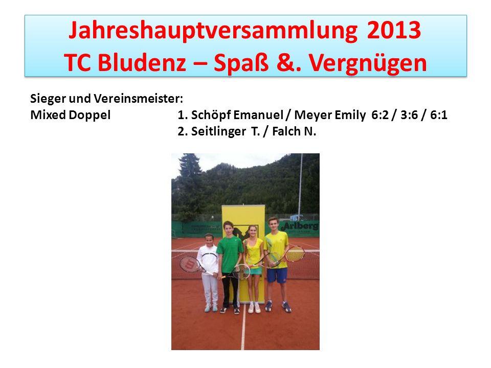 Jahreshauptversammlung 2013 TC Bludenz – Spaß &. Vergnügen Sieger und Vereinsmeister: Mixed Doppel 1. Schöpf Emanuel / Meyer Emily 6:2 / 3:6 / 6:1 2.