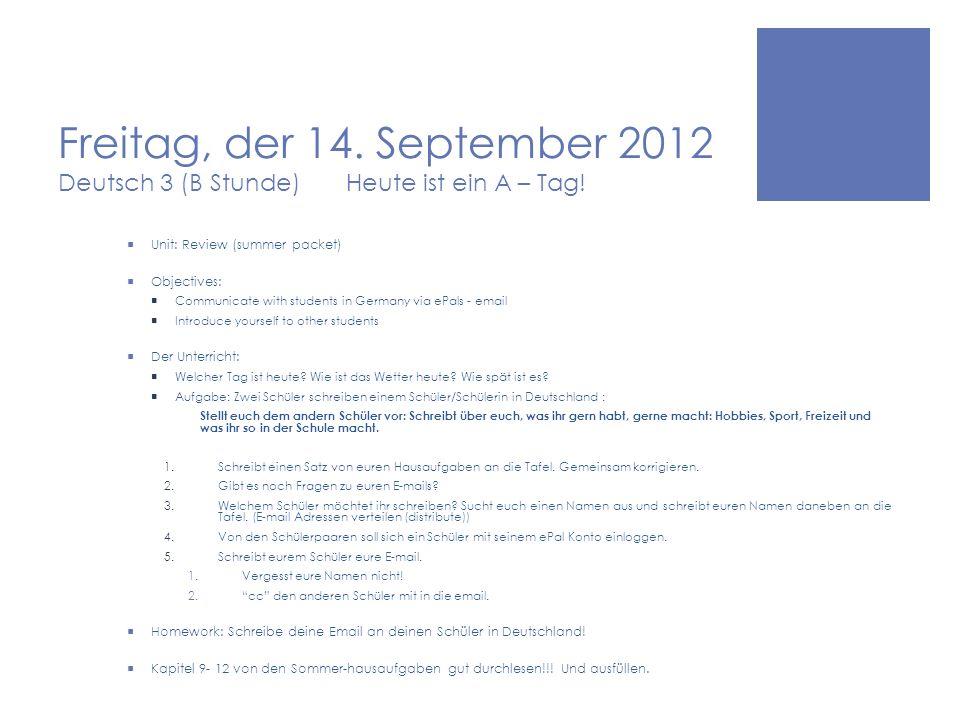 Freitag, der 14. September 2012 Deutsch 3 (B Stunde) Heute ist ein A – Tag.