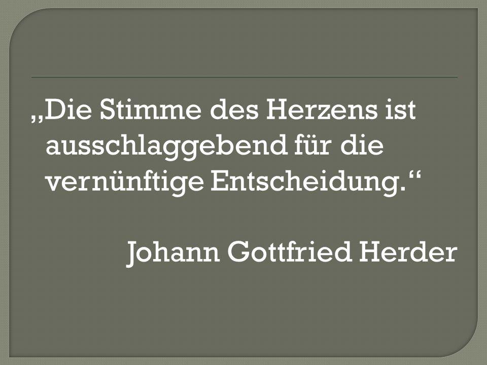 Die Stimme des Herzens ist ausschlaggebend für die vernünftige Entscheidung. Johann Gottfried Herder