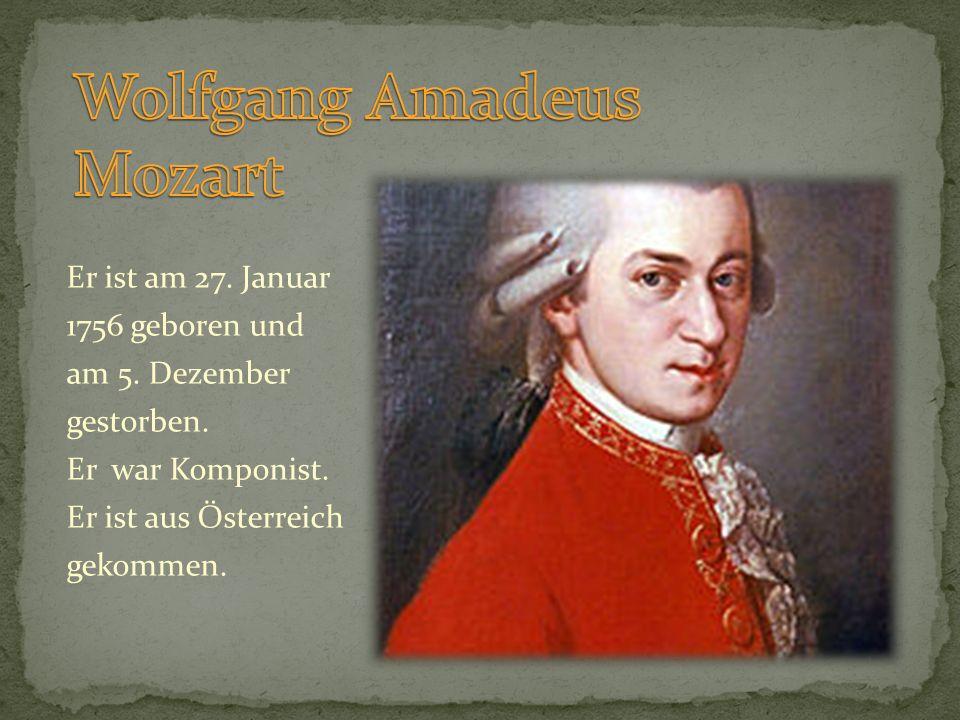 Er ist am 27. Januar 1756 geboren und am 5. Dezember gestorben. Er war Komponist. Er ist aus Österreich gekommen.