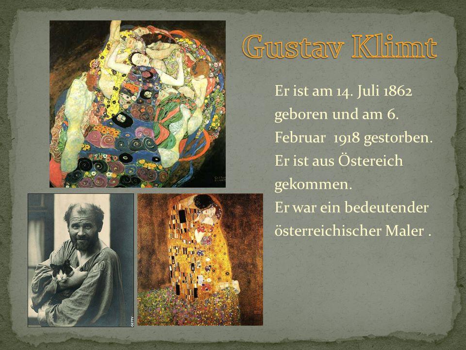 Er ist am 14. Juli 1862 geboren und am 6. Februar 1918 gestorben. Er ist aus Östereich gekommen. Er war ein bedeutender österreichischer Maler.