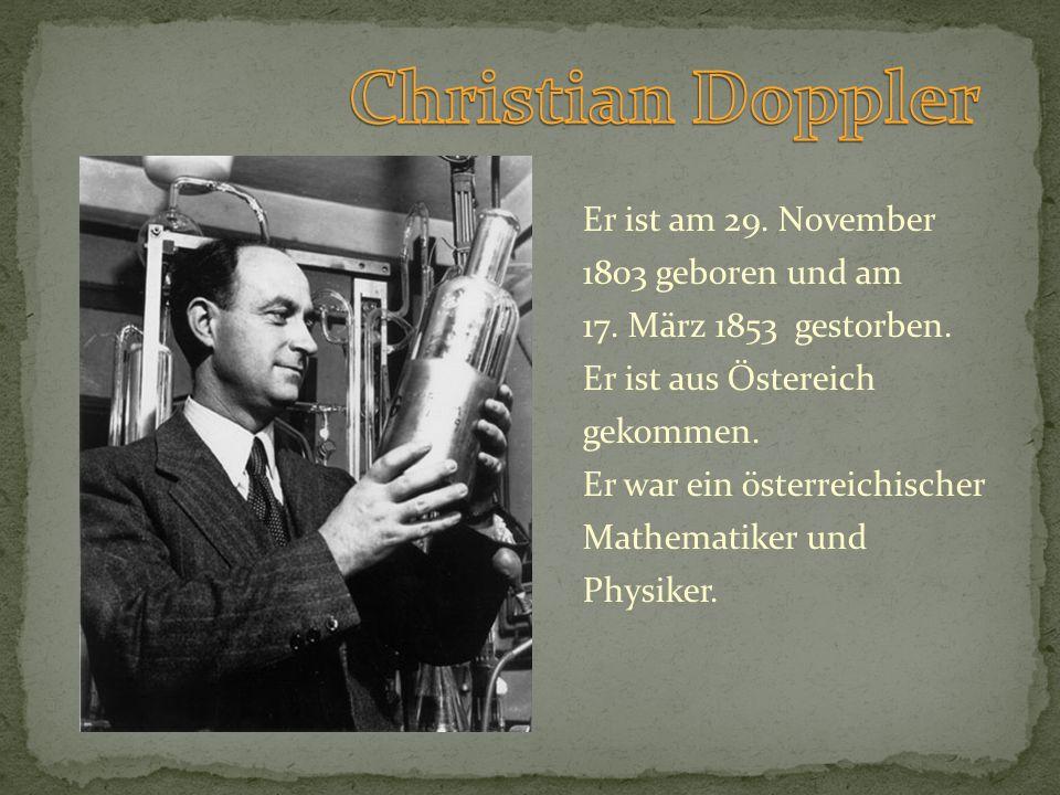 Er ist am 29. November 1803 geboren und am 17. März 1853 gestorben. Er ist aus Östereich gekommen. Er war ein österreichischer Mathematiker und Physik