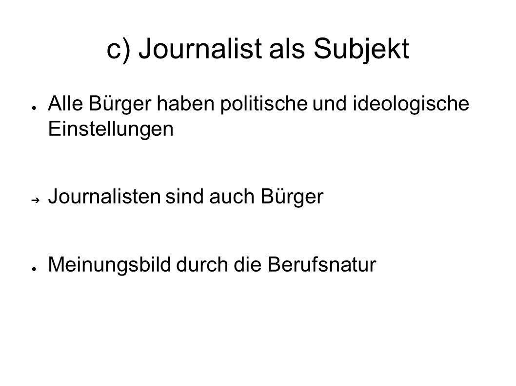 c) Journalist als Subjekt Journalisten sind häufig riskanten Situationen ausgesetzt: unter Zeitdruck ohne objektive Entscheidungskriterien Urteil über Wahrheit, Relevanz und Richtigkeit häufiger Austausch mit Kollegen