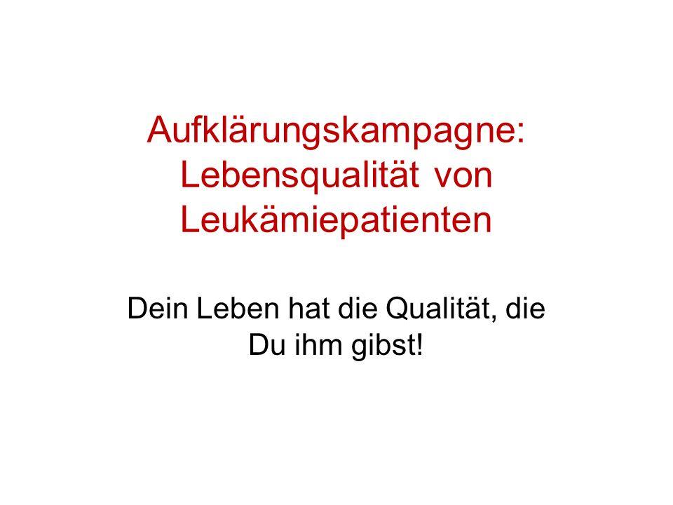 Aufklärungskampagne: Lebensqualität von Leukämiepatienten Dein Leben hat die Qualität, die Du ihm gibst!