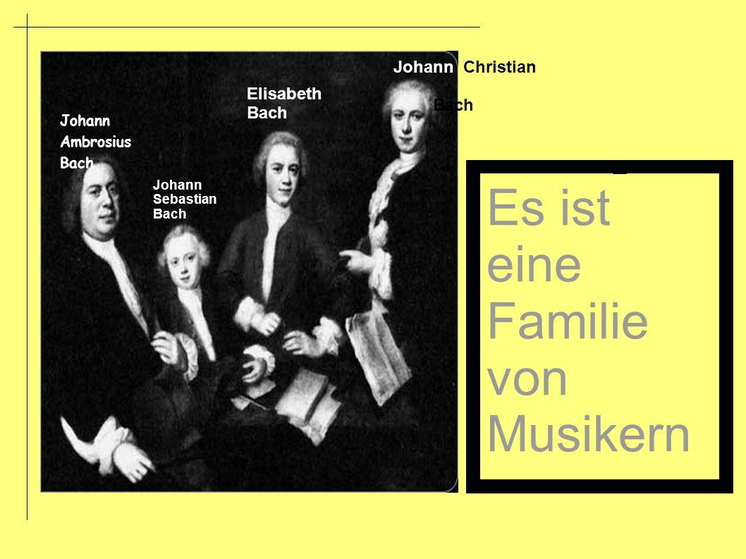 Johann Ambrosius Bach Johann Sebastian Bach Elisabeth Bach Johann Christian Bach Es ist eine Familie von Musikern