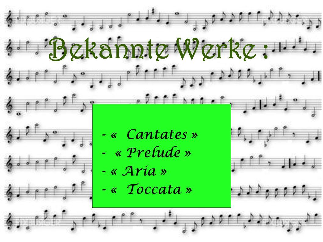 Bekannte Werke : - « Aria » - « Prelude » - « Cantates » - « Toccata » - « Cantates » - « Prelude » - « Aria » - « Toccata »