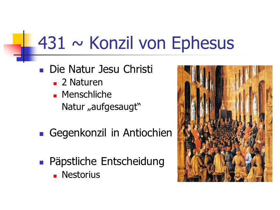431 ~ Konzil von Ephesus Die Natur Jesu Christi 2 Naturen Menschliche Natur aufgesaugt Gegenkonzil in Antiochien Päpstliche Entscheidung Nestorius