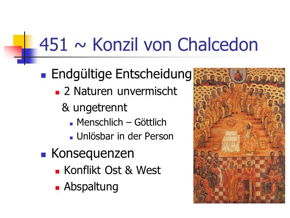 451 ~ Konzil von Chalcedon Endgültige Entscheidung 2 Naturen unvermischt & ungetrennt Menschlich – Göttlich Unlösbar in der Person Konsequenzen Konfli